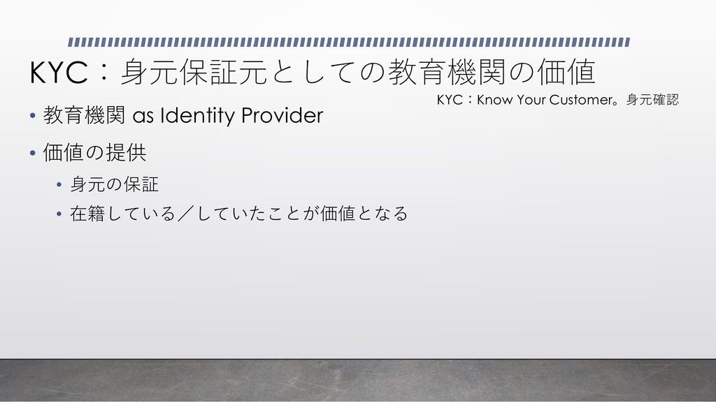 KYC:身元保証元としての教育機関の価値 • 教育機関 as Identity Provide...