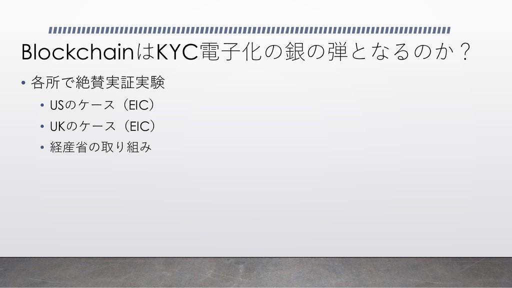 BlockchainはKYC電子化の銀の弾となるのか? • 各所で絶賛実証実験 • USのケー...