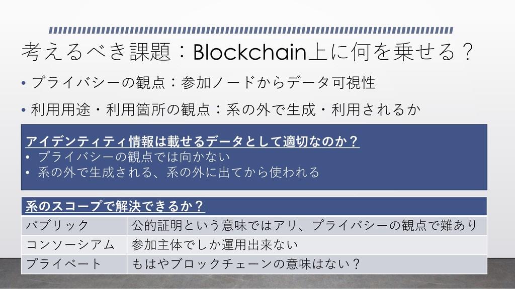 考えるべき課題:Blockchain上に何を乗せる? • プライバシーの観点:参加ノードからデ...