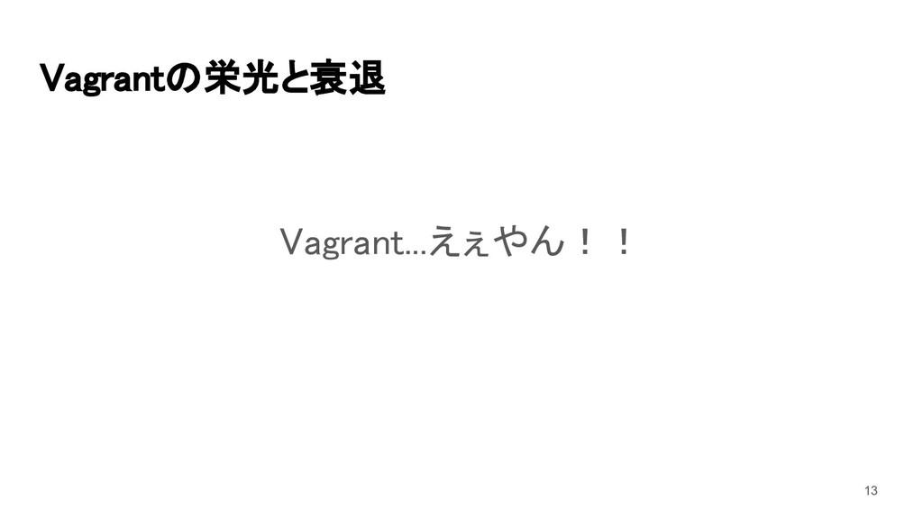 Vagrantの栄光と衰退  Vagrant...えぇやん!!  13