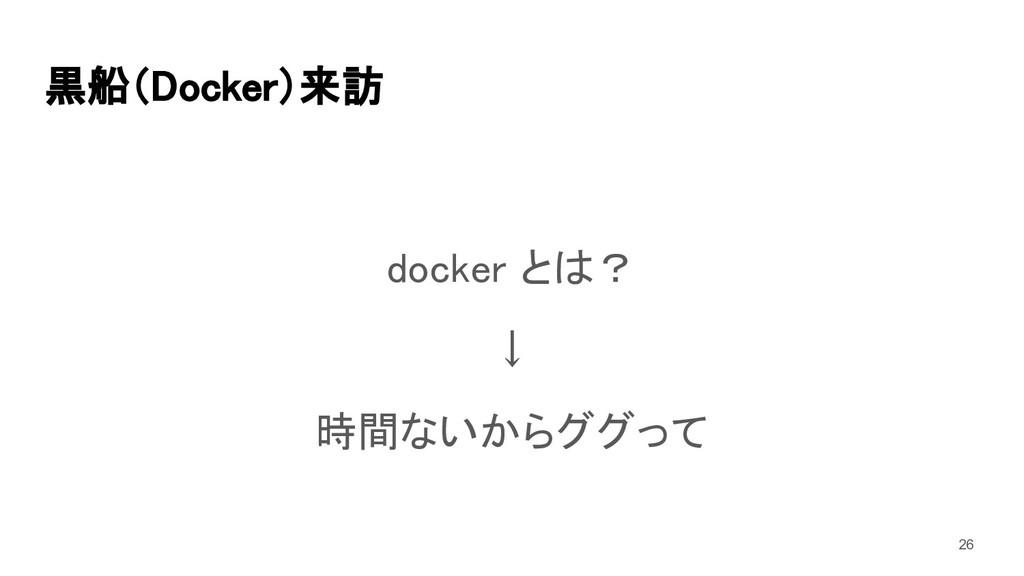黒船(Docker)来訪 docker とは? ↓ 時間ないからググって 26