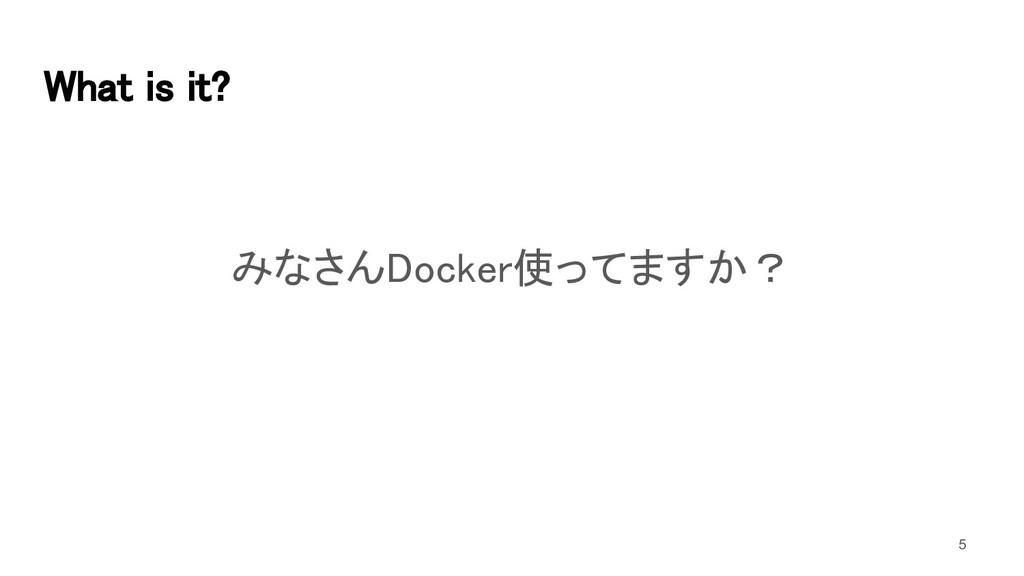 What is it? みなさんDocker使ってますか? 5
