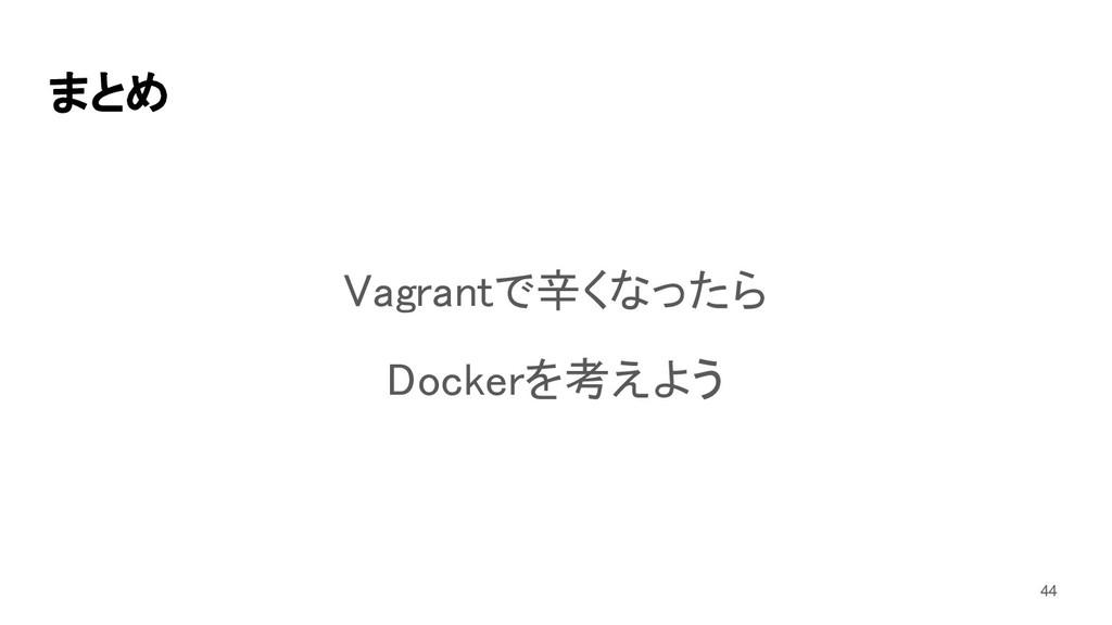 まとめ Vagrantで辛くなったら Dockerを考えよう 44