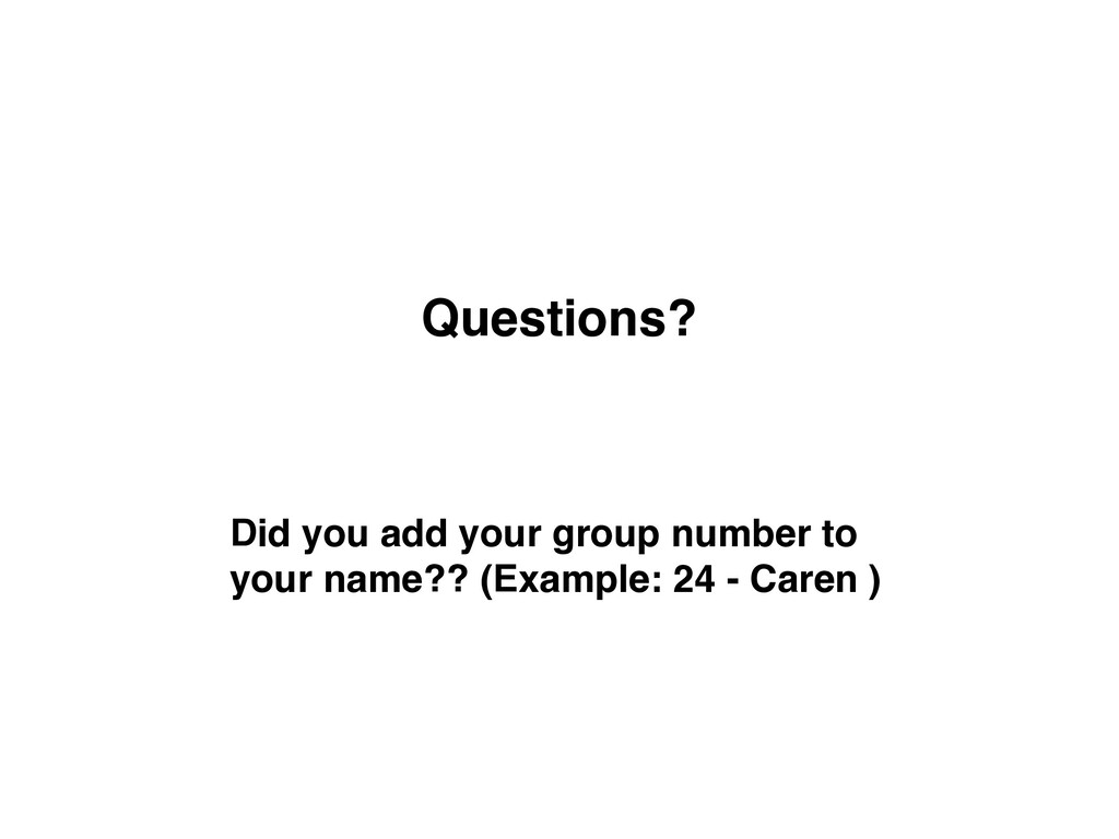 Questions? Did you add your group number to you...