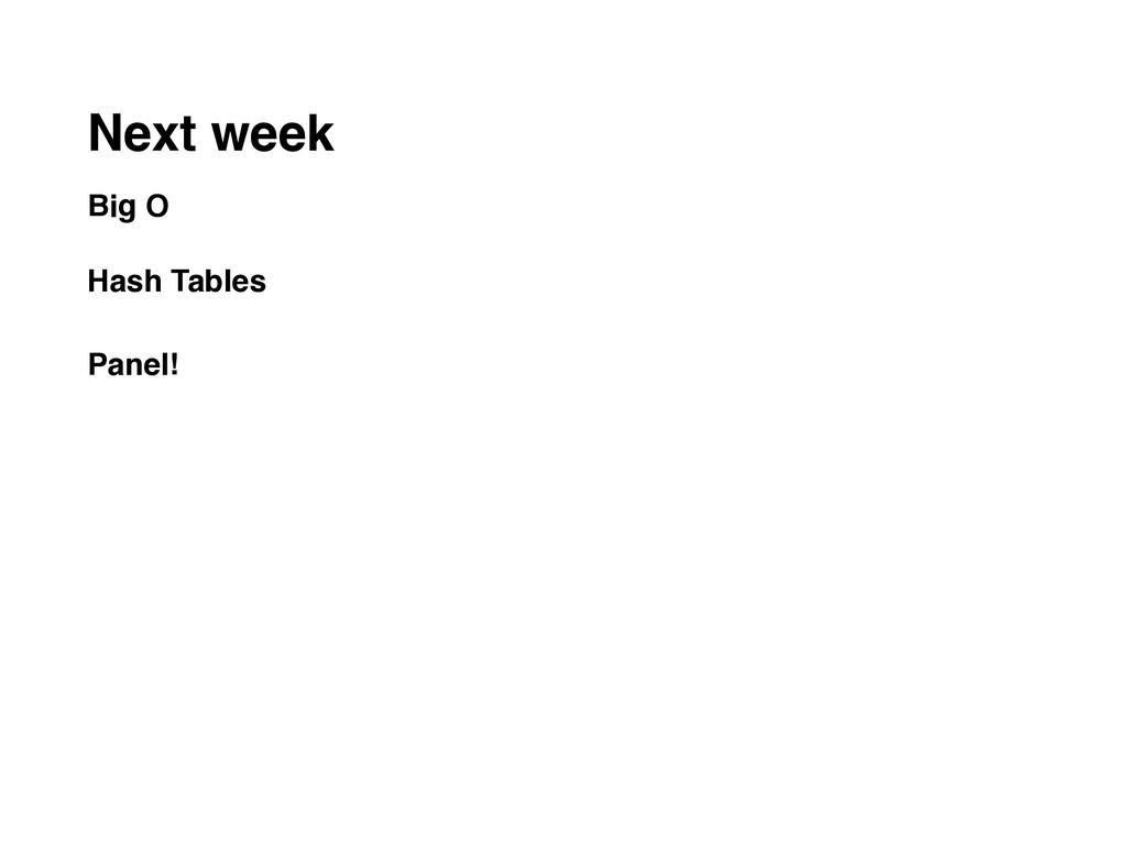 Next week Big O  Hash Tables Panel!