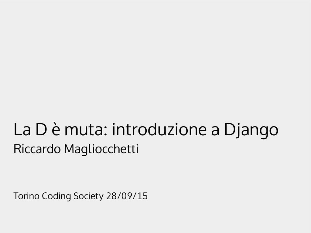 La D è muta: introduzione a Django Riccardo Mag...