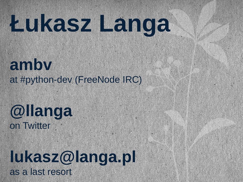 Łukasz Langa ambv at #python-dev (FreeNode IRC)...
