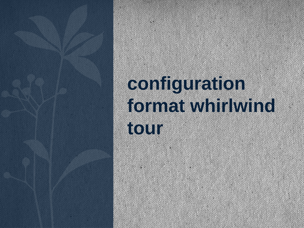 configuration format whirlwind tour