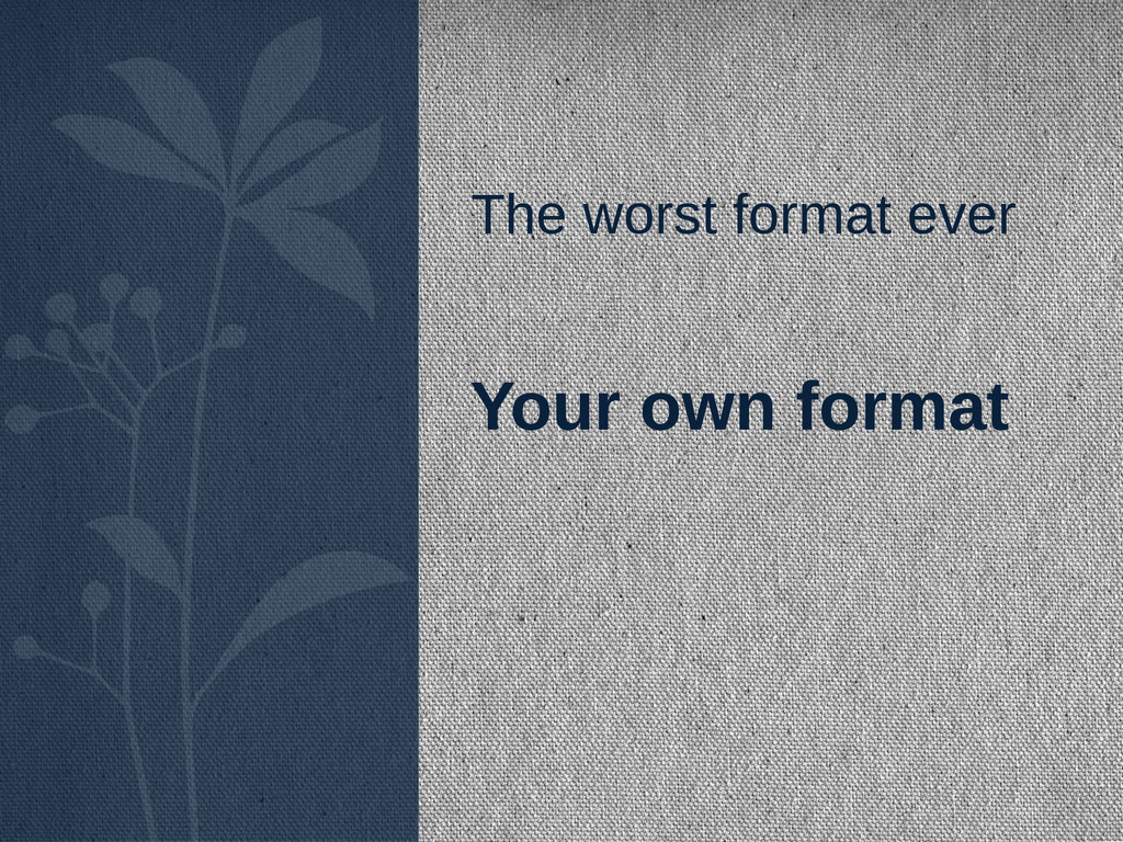 The worst format ever Your own format