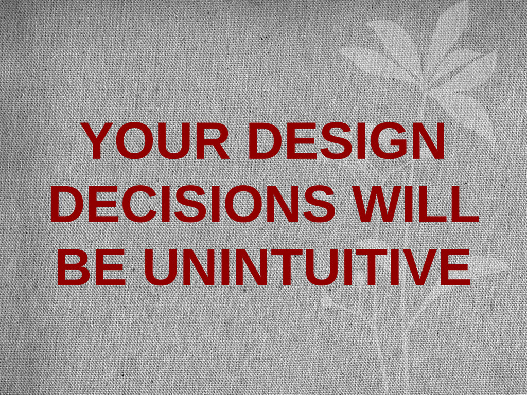 YOUR DESIGN DECISIONS WILL BE UNINTUITIVE