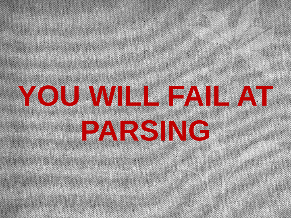 YOU WILL FAIL AT PARSING