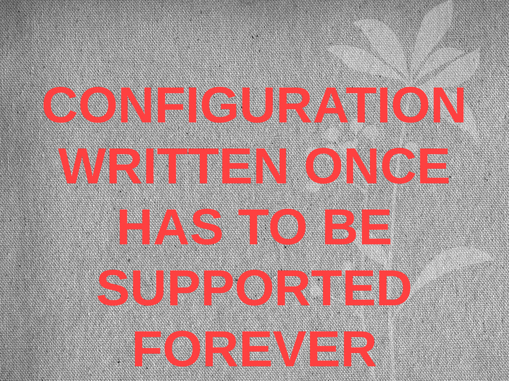 CONFIGURATION WRITTEN ONCE HAS TO BE SUPPORTED ...