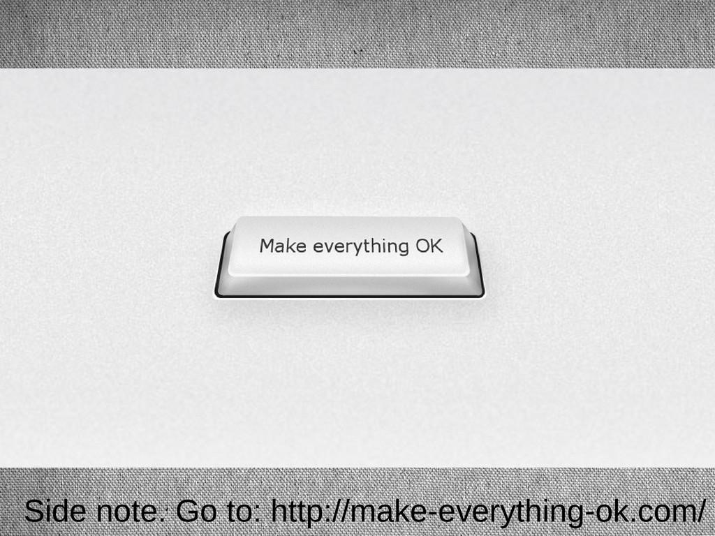 Side note. Go to: http://make-everything-ok.com/