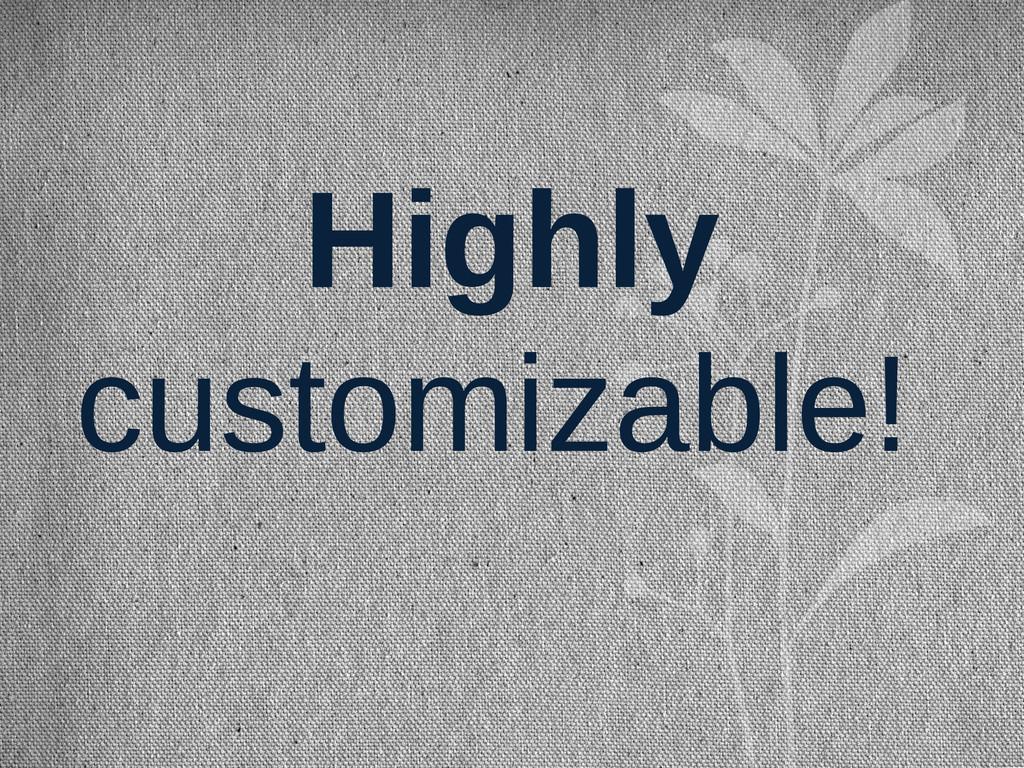 Highly customizable!