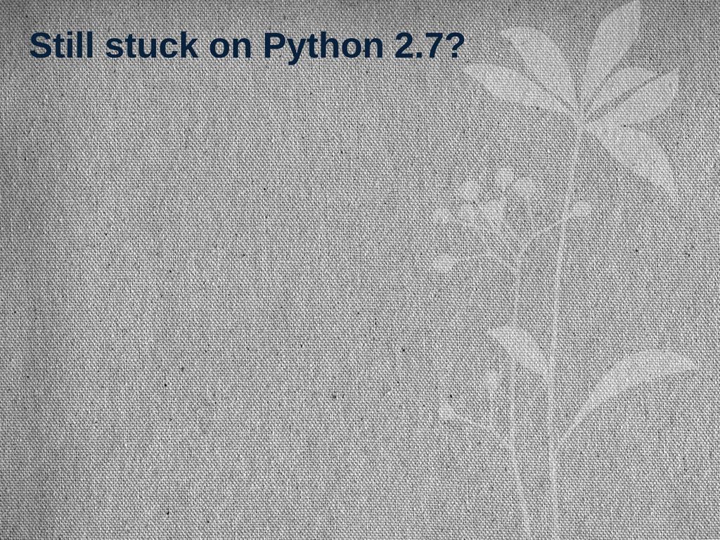 Still stuck on Python 2.7?