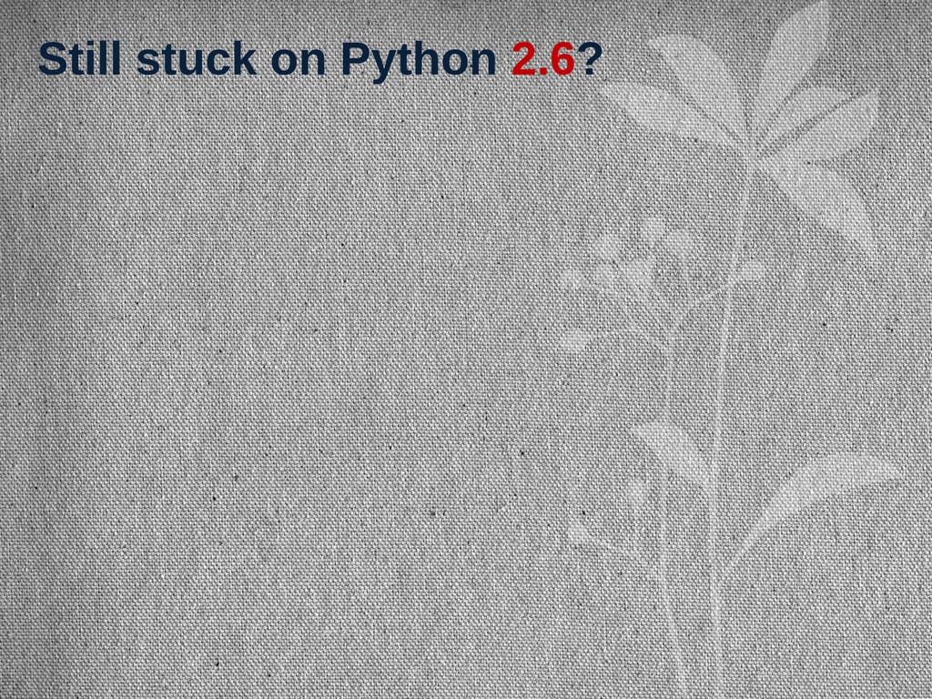 Still stuck on Python 2.6?