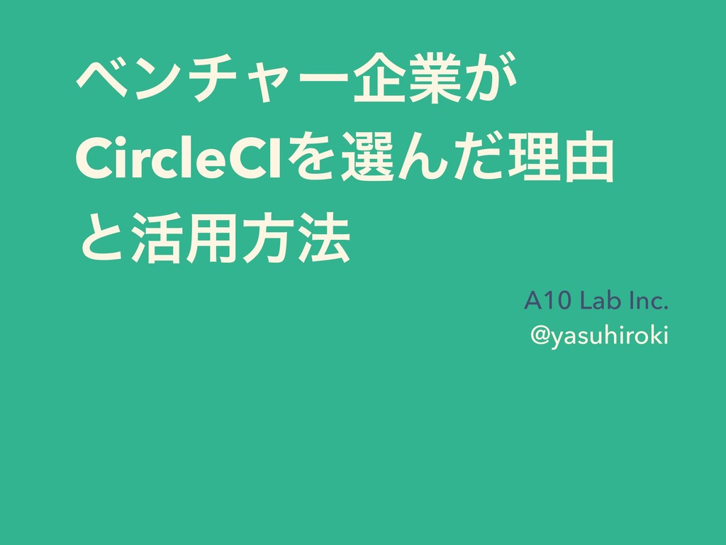 ϕϯνϟʔاۀ͕ CircleCIΛબΜͩཧ༝ ͱ׆༻ํ๏ A10 Lab Inc. @ya...