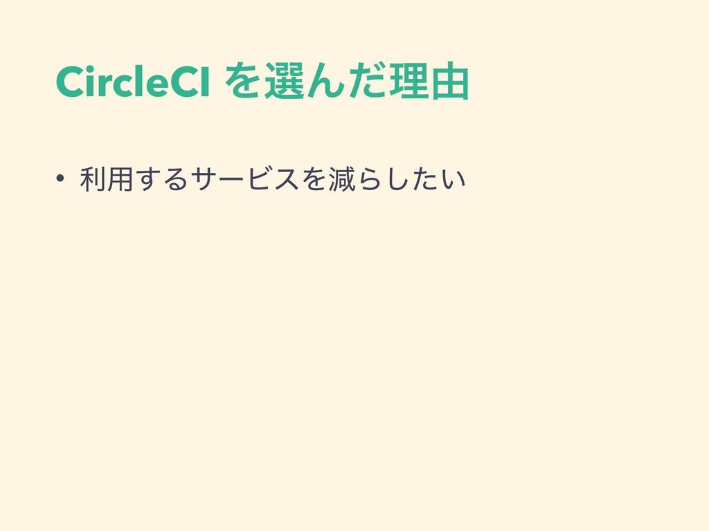 CircleCI ΛબΜͩཧ༝ • ར༻͢ΔαʔϏεΛݮΒ͍ͨ͠