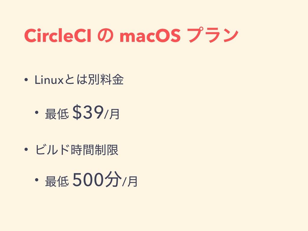 CircleCI ͷ macOS ϓϥϯ • Linuxͱผྉۚ • ࠷ $39/݄ • ...