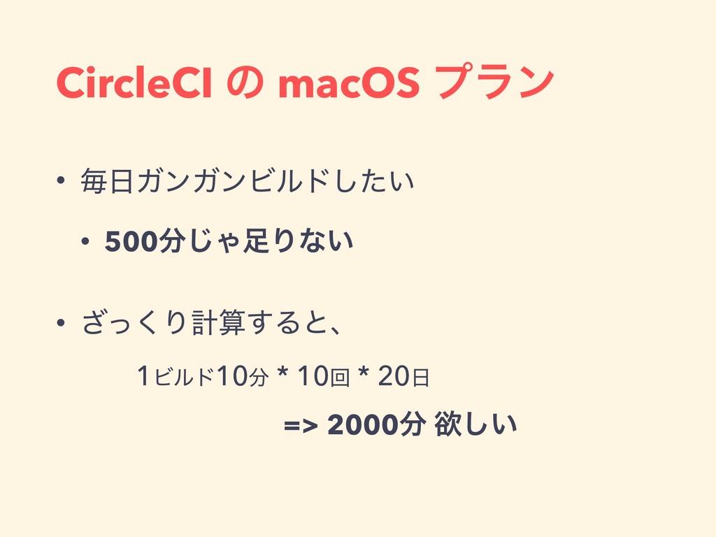 CircleCI ͷ macOS ϓϥϯ • ຖΨϯΨϯϏϧυ͍ͨ͠ • 500͡ΌΓͳ...