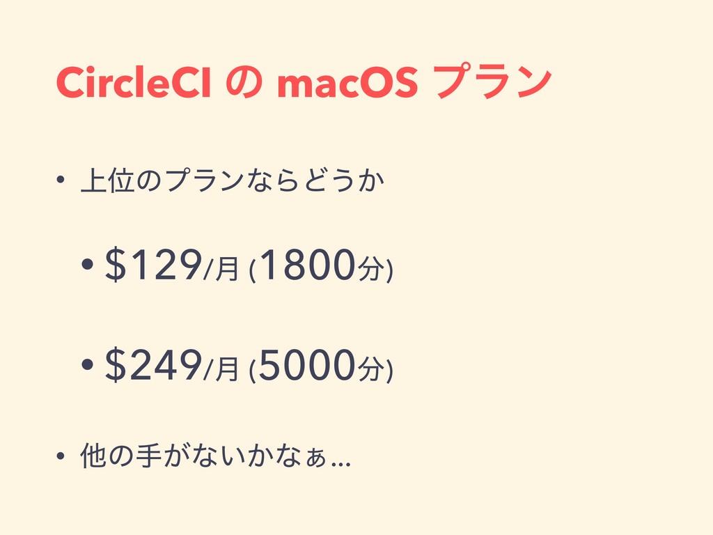 CircleCI ͷ macOS ϓϥϯ • ্ҐͷϓϥϯͳΒͲ͏͔ • $129/݄ (18...