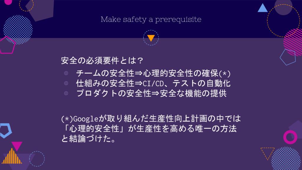 Make safety a prerequisite 安全の必須要件とは? ◍ チームの安全性...