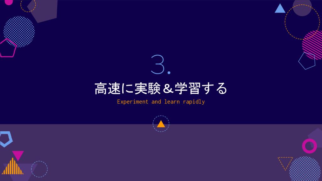 3. 高速に実験&学習する Experiment and learn rapidly