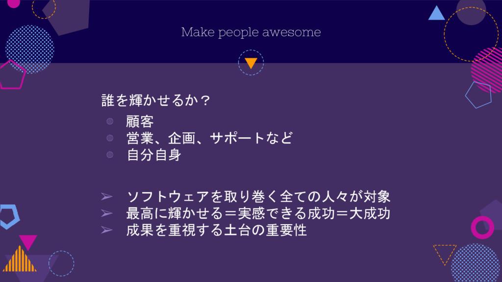 Make people awesome 誰を輝かせるか? ◍ 顧客 ◍ 営業、企画、サポートな...