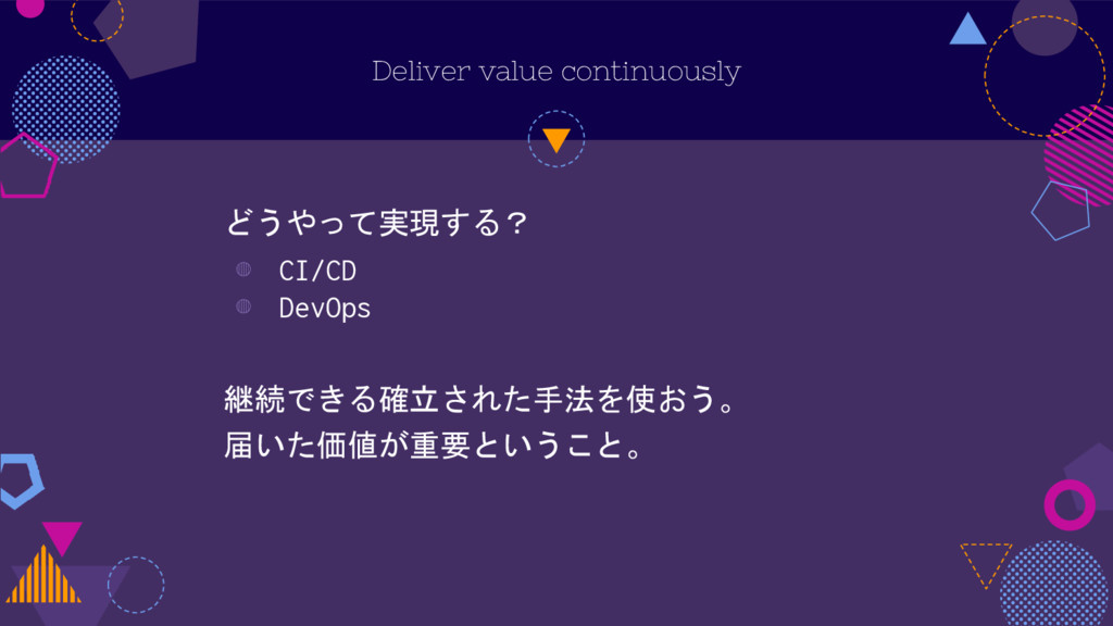 Deliver value continuously どうやって実現する? ◍ CI/CD ◍...