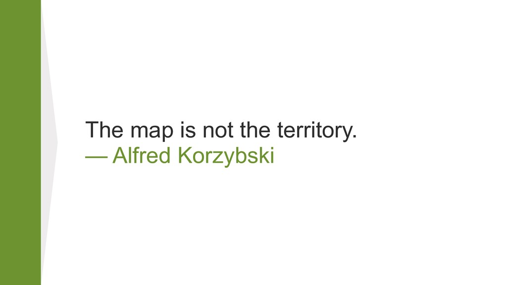 The map is not the territory. — Alfred Korzybs...