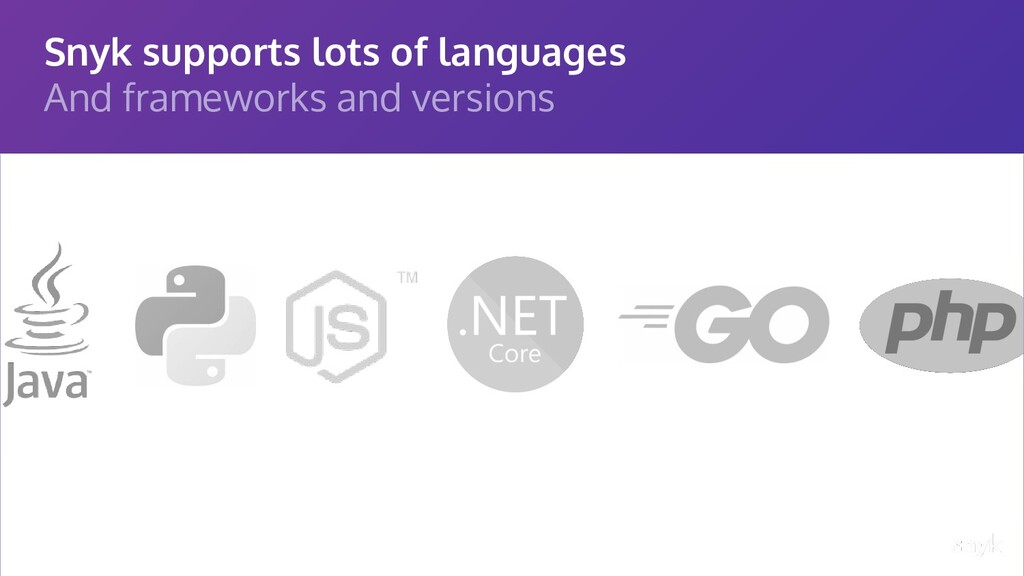 Snyk supports lots of languages And frameworks ...