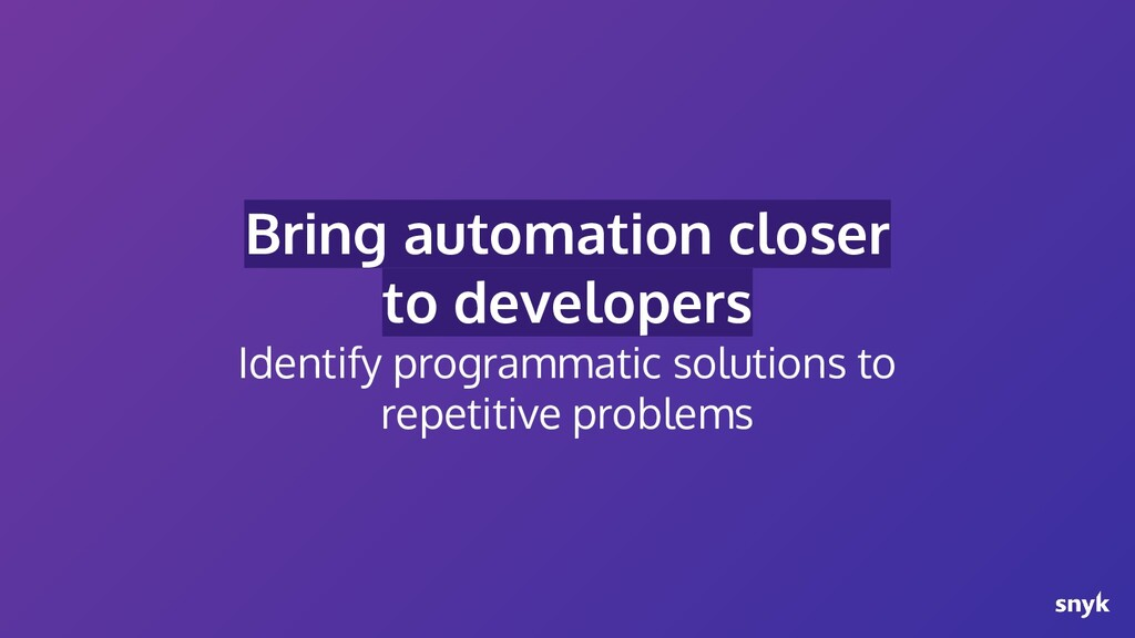 Bring automation closer to developers Identify ...