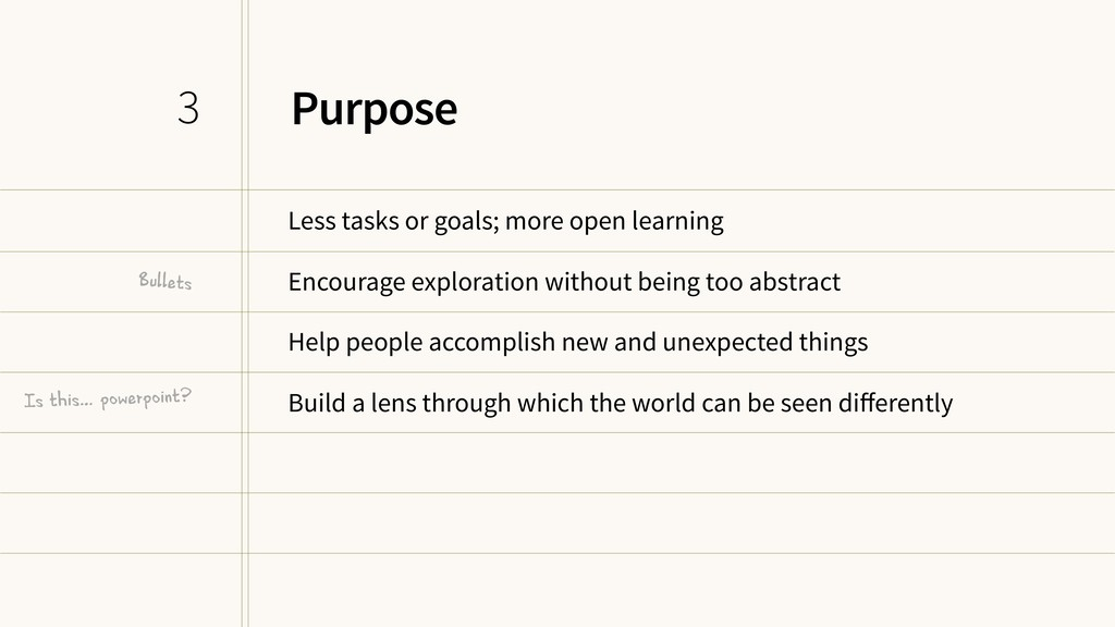 Purpose Less tasks or goals; more open learning...