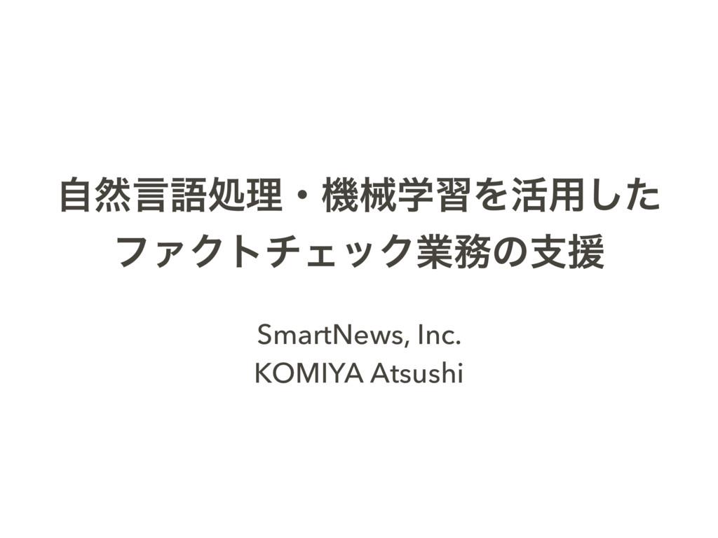 ࣗવݴޠॲཧɾػցֶशΛ׆༻ͨ͠ ϑΝΫτνΣοΫۀͷࢧԉ SmartNews, Inc. ...