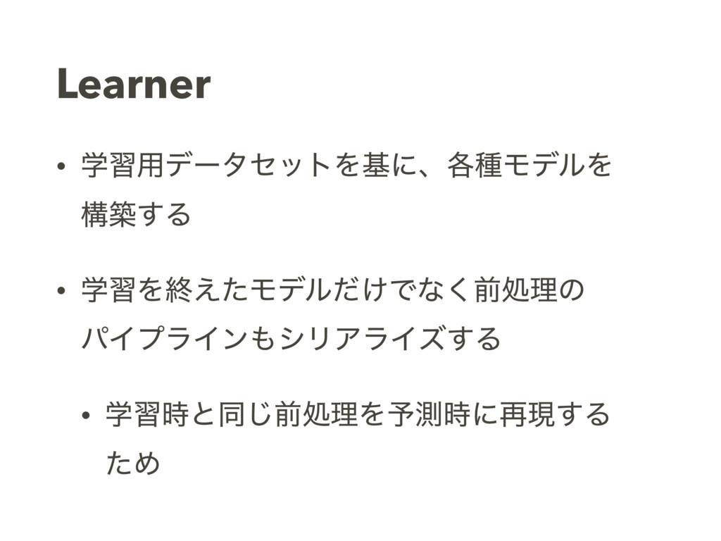 Learner • ֶश༻σʔληοτΛجʹɺ֤छϞσϧΛ ߏங͢Δ • ֶशΛऴ͑ͨϞσϧ...