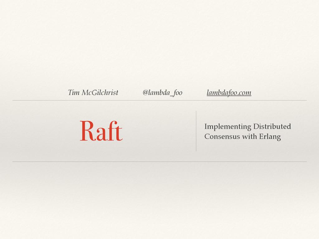 Tim McGilchrist @lambda_foo lambdafoo.com Raft ...