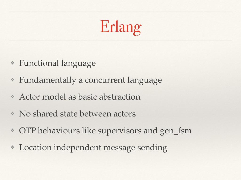 Erlang ❖ Functional language! ❖ Fundamentally a...