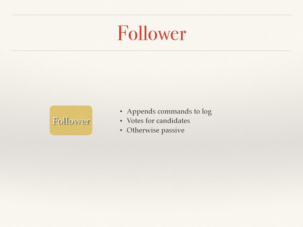 Follower Follower • Appends commands to log! • ...