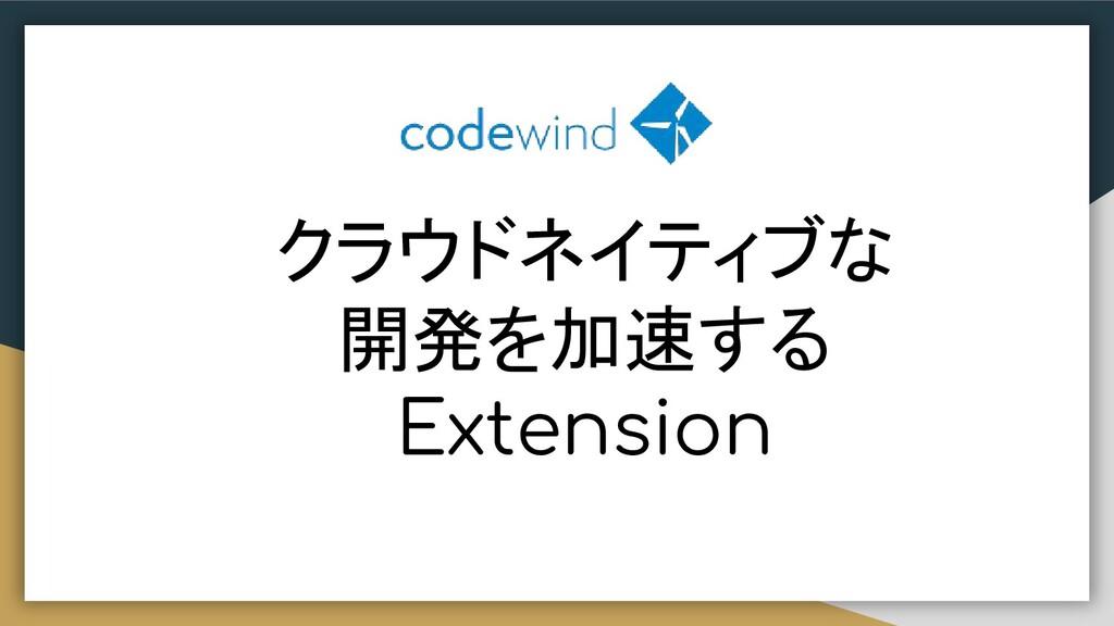 クラウドネイティブな 開発を加速する Extension