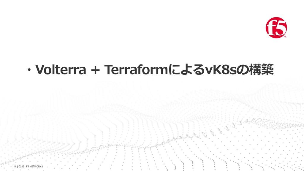   ©2021 F5 NETWORKS 14 ・Volterra + Terraformによる...