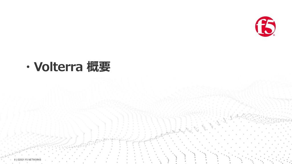   ©2021 F5 NETWORKS 8 ・Volterra 概要