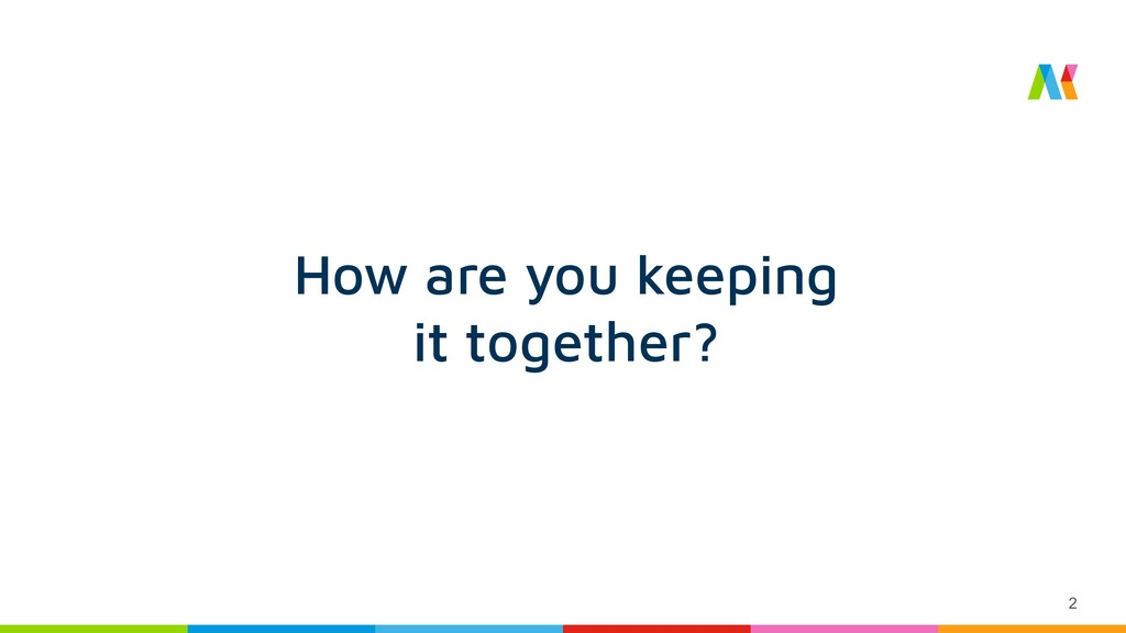 2 How are you keeping it together?
