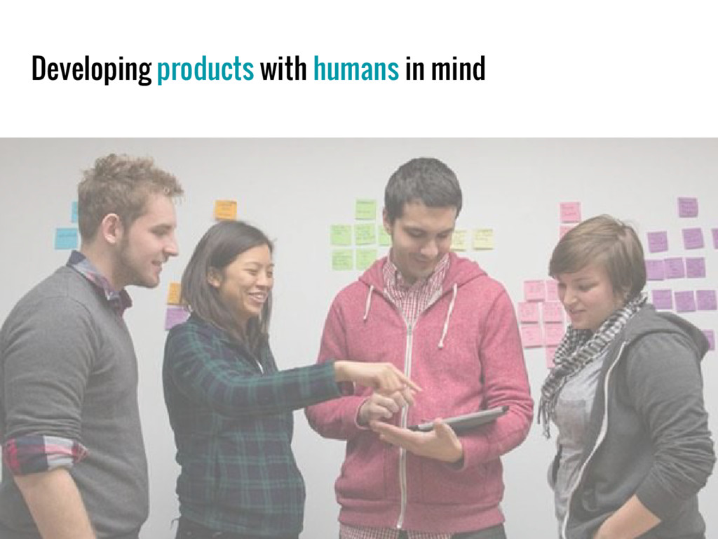 Developing products with humans in mind