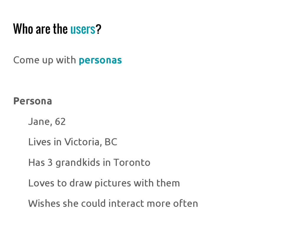 Who are the users? Come up with personas Person...
