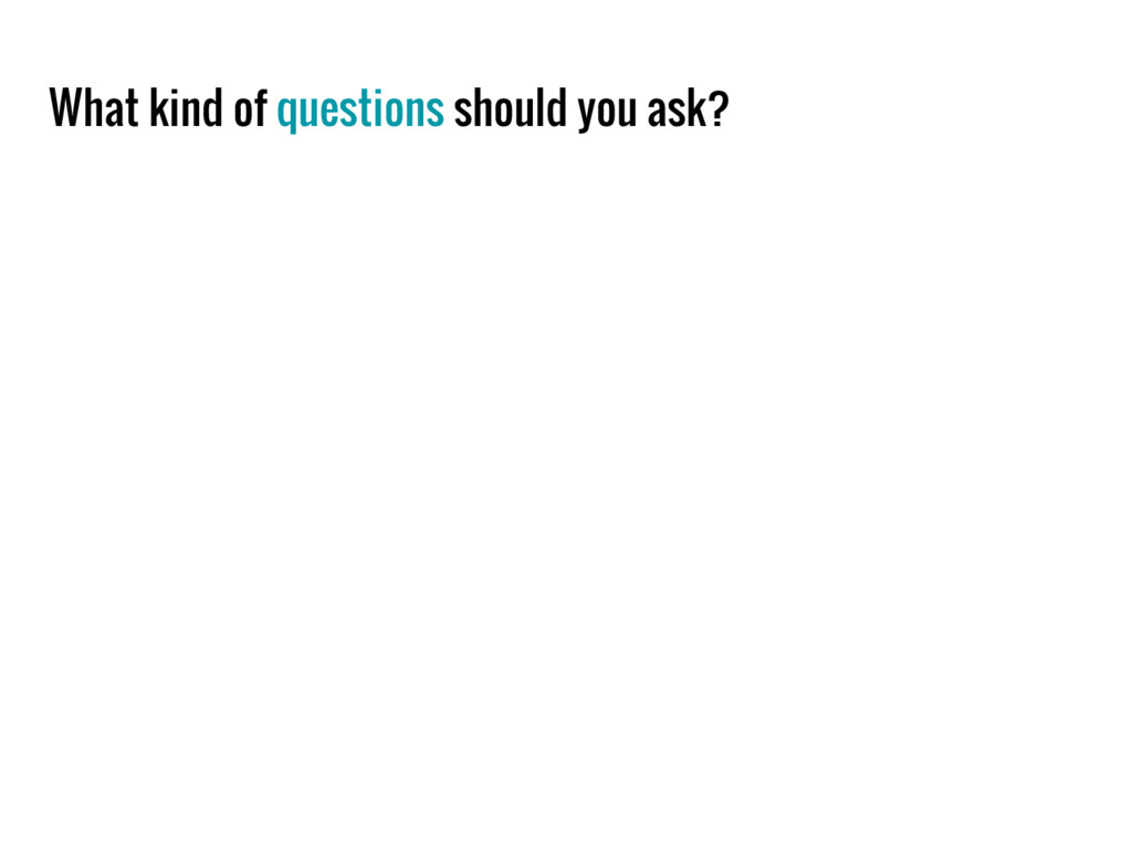 What kind of questions should you ask?
