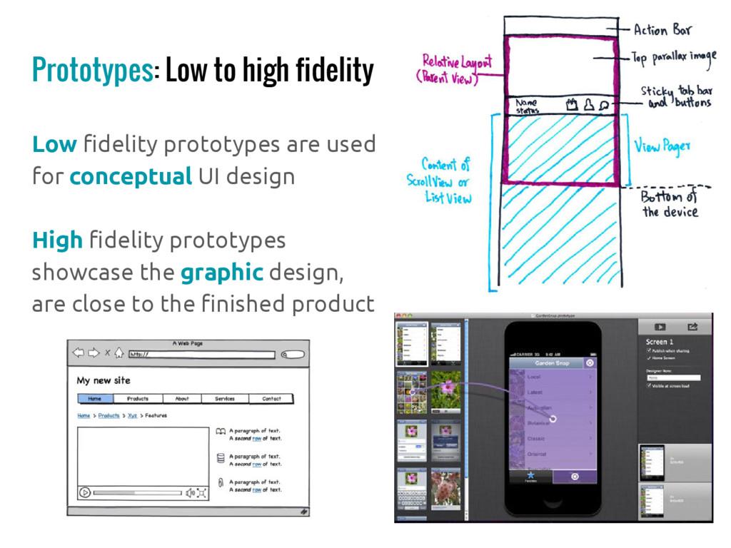 Prototypes: Low to high fidelity Low fidelity p...