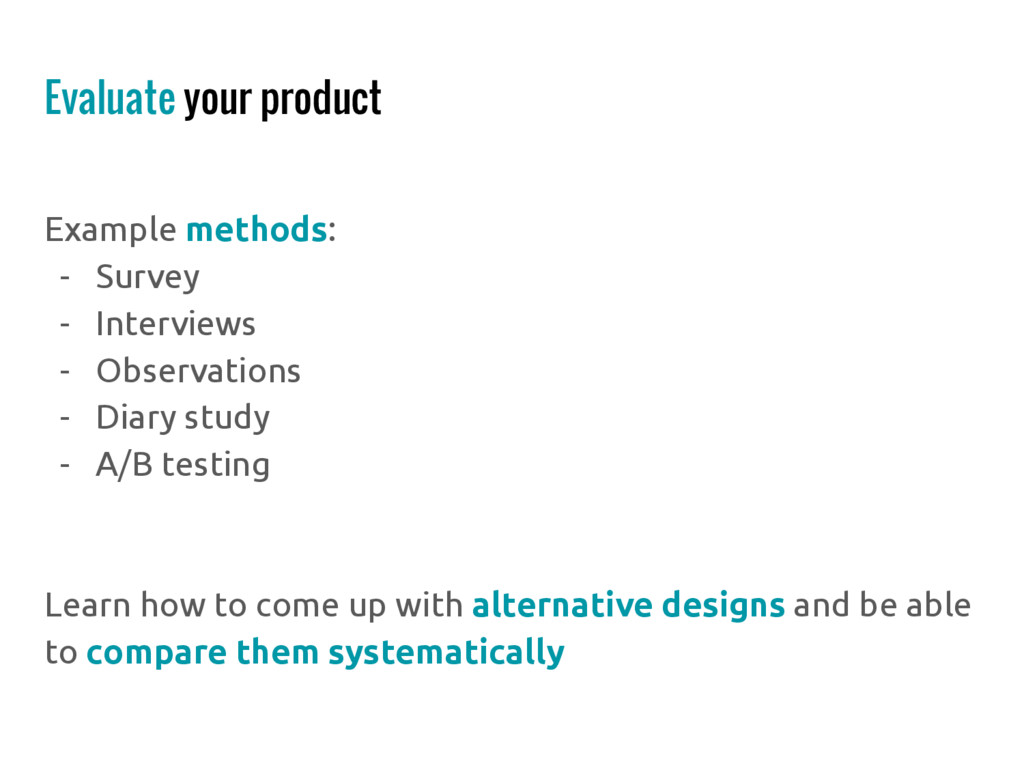 Evaluate your product Example methods: - Survey...