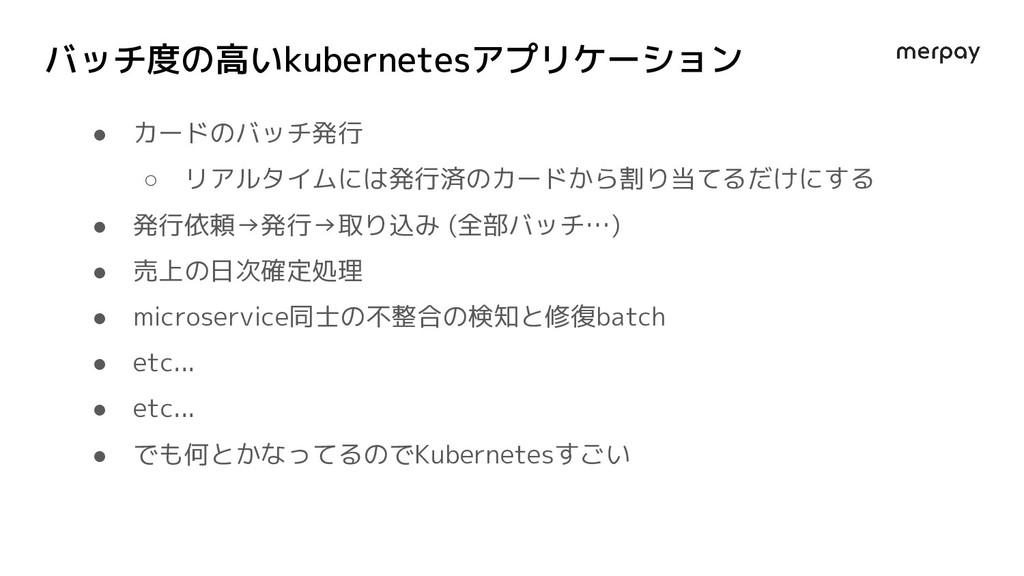 バッチ度の高いkubernetesアプリケーション ● カードのバッチ発行 ○ リアルタイムに...