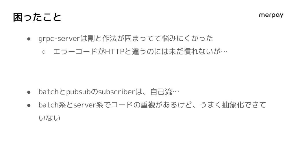 困ったこと ● grpc-serverは割と作法が固まってて悩みにくかった ○ エラーコードが...