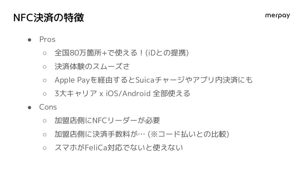 NFC決済の特徴 ● Pros ○ 全国80万箇所+で使える!(iDとの提携) ○ 決済体験の...